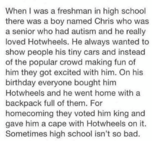 Bad, Birthday, and Cars: When I was a freshman in high school  there was a boy named Chris who was  a senior who had autism and he really  loved Hotwheels. He always wanted to  show people his tiny cars and instead  of the popular crowd making fun of  him they got excited with him. On his  birthday everyone bought him  Hotwheels and he went home with a  backpack full of them. For  homecoming they voted him king and  gave him a cape with Hotwheels on it.  Sometimes high school isn't so bad. Wholesome meme :) via /r/memes https://ift.tt/2D6Xipr