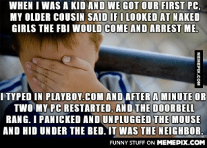 I was 10, and it was 1996. So much adrenaline.omg-humor.tumblr.com: WHEN I WAS A KID AND WE GOT OUR FIRST PC,  MY OLDER COUSIN SAID IF I LOOKED AT NAKED  GIRLS THE FBI WOULD COME AND ARREST ME.  I TYPED IN PLAYBOY.COM AND AFTER A MINUTE OR  TWO MY PC RESTARTED, AND THE DOORBELL  RANG. I PANICKED AND UNPLUGGED THE MOUSE  AND HID UNDER THE BED. IT WAS THE NEIGHBOR.  FUNNY STUFF ON MEMEPIX.COM  МЕМЕРIХ.Сом I was 10, and it was 1996. So much adrenaline.omg-humor.tumblr.com