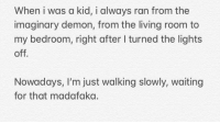 Madafaka: When i was a kid, i always ran from the  imaginary demon, from the living room to  my bedroom, right after I turned the lights  off  Nowadays, I'm just walking slowly, waiting  for that madafaka.