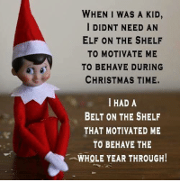 Do you spank your child/children? 👀outmom: WHEN I WAS A KID,  I DIDNT NEED AN  ELF ON THE SHELF  TO MOTIVATE ME  TO BEHAVE DURING  CHRISTMAS TIME.  I HAD A  BELT ON THE SHELF  THAT MOTIVATED ME  TO BEHAVE THE  -WHOLE YEAR THROUGH! Do you spank your child/children? 👀outmom