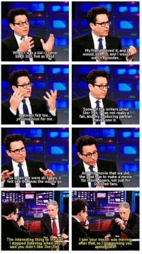 srsfunny:  J. J. Abrams Discussing Star Trek: When I was a kid-I never  liked Star Trek as a kid  My friends loved it, andI  would, Like,try, and I would  watch episodes...  Some of the writers loved  Star Trek, Was not really a  fan, and my producing partner  never saw it  too.  talways felt  philosophical for me  So when we were all happy, it  felt like that was the wayto go  And this movie that we did  the goal was to make a movie  for movie-goers,not just for  Star Trek fans.  The interesting thing to me was  I stopped listening when you  said you didn't like Star Tre  I saw your mouth was moving  after that, so l'miassuming you  apologized srsfunny:  J. J. Abrams Discussing Star Trek