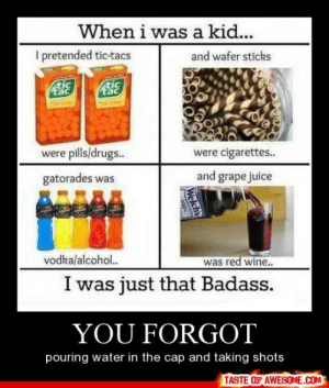 You Forgot http://omg-humor.tumblr.com: When i was a kid...  I pretended tic-tacs  and wafer sticks  tac  were pills/drugs.  were cigarettes..  and grape juice  gatorades was  vodka/alcohol.  was red wine..  I was just that Badass.  YOU FORGOT  pouring water in the cap and taking shots  TASTE OF AWESOME.COM  Welchs You Forgot http://omg-humor.tumblr.com