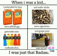 When I was a kid...: When i was a kid.  I pretended tio-taos  and wafer sticks  aC  were pills/drugs..  were cigarettes..  and grape juice  gatorades was  vodkal alcohol..  was red win LOL SO  -MUCH  I was just that Badass  COM When I was a kid...
