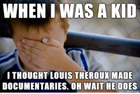 Pointless meme: WHEN I WAS A KID  I THOUGHT LOUIS THEROUX MADE  DOCUMENTARIES. OH WAIT HE DOES  made on imgur Pointless meme
