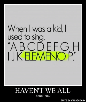 """haven't we allhttp://omg-humor.tumblr.com: When I was a kid, I  used to sing,  """"ABCDEFGH  TJK ELEMENO P.""""  HAVEN'T WE ALL  done this?  TASTE OF AWESOME.COM haven't we allhttp://omg-humor.tumblr.com"""