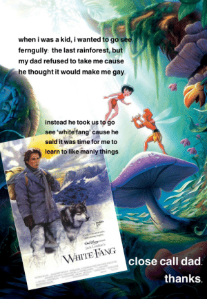 Dad, Journey, and Lesbian: when i was a kid, i wanted to go see  ferngully: the last rainforest, but  my dad refused to take me cause  he thought it would make me gay  instead he took us to go  white fang' cause he  see  said it was time for me to  learn to like manly things.  PARE  Where civilization ends,  their journey begins.  WD PICTURE  Jack London's  WHITE FANG  close call dad.  ITDISNEYPICTLRES SIONDONS WHENRANDLESERLUSMARIARANLER ETHANHWKE SEMOURCASSEL  SVERSCREENFARINEES  KLONDON  RANTRL KLESER  TONYPIERL MAKRM  NOKTHEL  4SPOLEDOUE  SREMAR S  MIREIORELLANTSDa FANNEROSEN  thanks and that son grew up to be a lesbian and lived homosexually ever after. 💁🏻‍♀️🌈