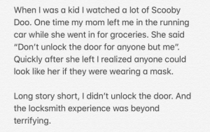 """Scooby Doo, Kids, and Time: When I was a kid I watched a lot of Scooby  Doo. One time my mom left me in the running  car while she went in for groceries. She said  """"Don't unlock the door for anyone but me"""".  Quickly after she left I realized anyone could  look like her if they were wearing a mask.  Long story short, I didn't unlock the door. And  the locksmith experience was beyond  terrifying And I would have gotten away with it too, if it weren't for you meddling kids"""