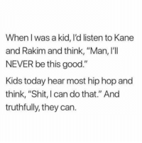 "Shit, Good, and Kids: When I was a kid, l'd listen to Kane  and Rakim and think, ""Man, I'lI  NEVER be this good.""  Kids today hear most hip hop and  think, ""Shit, I can do that."" And  truthfully, they can. Do y'all agree with this? 👇🎶🤔 https://t.co/Fvp585UbwY"