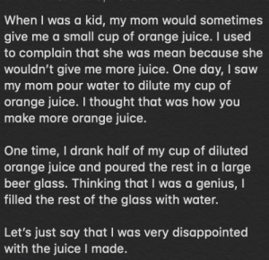 Beer, Disappointed, and Juice: When I was a kid, my mom would sometimes  give me a small cup of orange juice. I used  to complain that she was mean because she  wouldn't give me more juice. One day, I saw  my mom pour water to dilute my cup of  orange juice. I thought that was how you  make more orange juice.  One time, I drank half of my cup of diluted  orange juice and poured the rest in a large  beer glass. Thinking that I was a genius, I  filled the rest of the glass with water.  Let's just say that I was very disappointed  with the juice I made. How to make orange juice