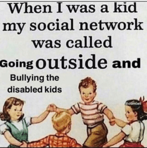 Good, Kids, and Old: When I was a kid  my social network  was called  Going Outside and  Bullying the  disabled kids  @cumcell Ahh the good old days..