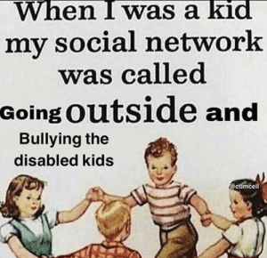 Kids, Network, and Social Network: When I was a kid  my social network  was called  Going Outside and  Bullying the  disabled kids  @cumcell Ok b o o m e r