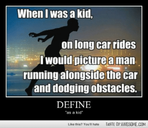 "Definehttp://omg-humor.tumblr.com: When I was a kid,  on long car rides  B  Iwould picture a man  running alongside the car  and dodging obstacles.  DEFINE  ""as a kid""  TASTE OF AWESOME.COM  Like this? You'll hate Definehttp://omg-humor.tumblr.com"