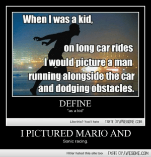 "I Pictured Mario Andhttp://omg-humor.tumblr.com: When I was a kid,  on long car rides  Iwould picture a man  running alongside the car  and dodging obstacles.  DEFINE  ""as a kid""  TASTE OF AWESOME.COM  Like this? You'll hate  I PICTURED MARIO AND  Sonic racing.  TASTE OF AWESOME.COM  Hitler hated this site too I Pictured Mario Andhttp://omg-humor.tumblr.com"