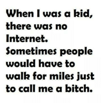 When I Was: When I was a kid,  there was no  Internet.  Sometimes people  would have to  walk for miles just  to call me a bitch.
