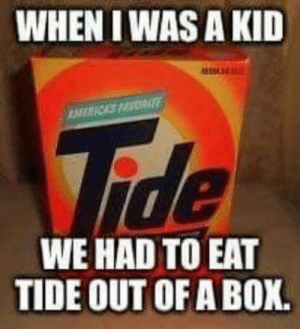 Uphill both ways: WHEN I WAS A KID  WE HAD TO EAT  TIDE OUT OF A BOX. Uphill both ways
