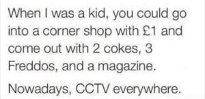 Generation gap by BlackAvenger81 FOLLOW 4 MORE MEMES.: When I was a kid, you could go  into a corner shop with £1 and  come out with 2 cokes, 3  Freddos, and a magazine.  Nowadays, CCTV everywhere. Generation gap by BlackAvenger81 FOLLOW 4 MORE MEMES.