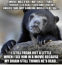 Figured I'd admit it to someone...: WHEN I WAS A KIDIWATCHEDTITANIC  THOUGHT LEO REALLY DIED AND COULDNT  UNDERSTAND WHYSOMEONEWOULD FILM THAT  STILL FREAKOUTALITTLE  WHENISEE HIM IN A MOVIE BECAUSE  MY BRAIN STILL THINKS HE'S DEAD  mgflip.com Figured I'd admit it to someone...