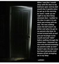 "😳😱Follow me ( @creepy.fact ) for more scary stories & creepy facts daily!!! 😈: When I was four I would  sleep with the door to my  bedroom open and my dad  would shut it quietly when  he got up in the morning  for work. I woke up one  night to my door being  slammed shut. I walked to  the door to open it to see  what was wrong with my  dad. The man walking  down the hall wasn't my  father and when he got to  my parents shut door he  turned around with an evil  grin put his finger to his  mouth and said ""shhh""  before walking through the  closed door. I slammed my  door and started screaming  my parents woke up and I  haven't seen the man since  but have had pretty vivid  dreams of him strangling  me in my sleep  will242 😳😱Follow me ( @creepy.fact ) for more scary stories & creepy facts daily!!! 😈"