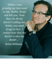 "Doctor, Drugs, and Growing Up: ""When I was  growing up they used  to say, Robin, drugs  can kill you.' Now  that I'm 58 my  doctor's telling me,  Robin, you need  drugs to live.'I  realise now that my  doctor is also m  dealer...""  Robin Williams"