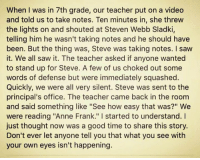 """ann frank: When I was in 7th grade, our teacher put on a video  and told us to take notes. Ten minutes in, she threw  the lights on and shouted at Steven Webb Sladki,  telling him he wasn't taking notes and he should have  been. But the thing was, Steve was taking notes. I saw  it. We all saw it. The teacher asked if anyone wanted  to stand up for Steve. A few of us choked out some  words of defense but were immediately squashed.  Quickly, we were all very silent. Steve was sent to the  principal's office. The teacher came back in the room  and said something like """"See how easy that was?"""" We  were reading """"Anne Frank."""" started to understand. I  just thought now was a good time to share this story.  Don't ever let anyone tell you that what you see with  your own eyes isn't happening."""