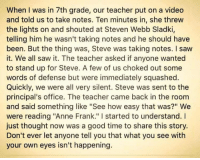 """Truth!: When I was in 7th grade, our teacher put on a video  and told us to take notes. Ten minutes in, she threw  the lights on and shouted at Steven Webb Sladki,  telling him he wasn't taking notes and he should have  been. But the thing was, Steve was taking notes. I saw  it. We all saw it. The teacher asked if anyone wanted  to stand up for Steve. A few of us choked out some  words of defense but were immediately squashed.  Quickly, we were all very silent. Steve was sent to the  principal's office. The teacher came back in the room  and said something like """"See how easy that was?"""" We  were reading """"Anne Frank."""" started to understand.  just thought now was a good time to share this story.  Don't ever let anyone tell you that what you see with  your own eyes isn't happening. Truth!"""