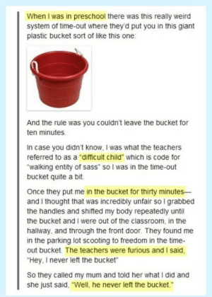 """lolfactory:  Loopholes are your friend ➨ funny tumblr[via imgur] : When I was in preschool there was this really weird  system of time-out where they'd put you in this giant  plastic bucket sort of like this one:  And the rule was you couldn't leave the bucket for  ten minutes.  In case you didn't know, I was what the teachers  referred to as a """"difficult child"""" which is code for  """"walking entity of sass"""" so I was in the time-out  bucket quite a bit.  Once they put me in the bucket for thirty minutes-  and I thought that was incredibly unfair so I grabbed  the handles and shifted my body repeatedly until  the bucket and I were out of the classroom, in the  hallway, and through the front door. They found me  in the parking lot scooting to freedom in the time-  out bucket. The teachers were furious and I said,  """"Hey, I never left the bucket""""  So they called my mum and told her what I did and  she just said, """"Well, he never left the bucket."""" lolfactory:  Loopholes are your friend ➨ funny tumblr[via imgur]"""