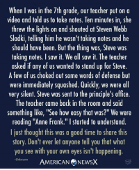 """Gaslighting 101  American News X [JC]: When I was in the 7th grade, our teacher put on a  video and told us to take notes. Ten minutes in, she  threw the lights on and shouted at Steven Webb  Sladki, telling him he wasn't taking notes and he  should have been. But the thing was, Steve was  taking notes. I saw it. We all saw it. The teacher  asked if any of us wanted to stand up for Steve.  A few of US choked out some words of defense but  were immediately squashed. Quickly, we were all  very silent. Steve was sent to the principle's office.  The teacher came back in the room and said  something like, """"See how easy that was?"""" We were  reading """"Anne Frank."""" I started to understand.  I just thought this was a good time to share this  story. Don't ever let anyone tell you that what  you see with your own eyes isn't happening.  -Unknown  AMERICAN NEWSX Gaslighting 101  American News X [JC]"""