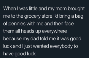A kid just wanted to spread the luck: When I was little and my mom brought  me to the grocery store I'd bring a bag  of pennies with me and then face  them all heads up everywhere  because my dad told me it was good  luck and Ijust wanted everybody to  have good luck A kid just wanted to spread the luck