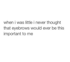 Never, Thought, and This: when i was little i never thought  that eyebrows would ever be this  important to me