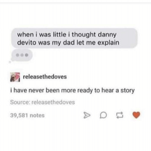 Dad, Memes, and Never: when i was little i thought danny  devito was my dad let me explain  releasethedoves  i have never been more ready to hear a story  Source: releasethedoves  39,581 notes 41 Memes & Pics That Don't Suck