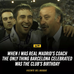 Wow 😂😂 https://t.co/upWL2K0H2B: WHEN I WAS REAL MADRID'S COACH  THE ONLY THING BARCELONA CELEBRATE  WAS THE CLUB'S BIRTHDAY  VICENTE DEL BOSQUE Wow 😂😂 https://t.co/upWL2K0H2B