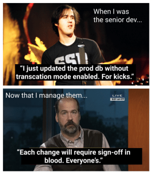 """Live, Change, and Programmer Humor: When I was  the senior dev...  CSL  """"I just updated the prod db without  transcation mode enabled. For kicks.""""  Now that I manage them...  LIVE  8:01 am ET  """"Each change will require sign-off in  blood. Everyone's."""" Oh? No, just my signature."""