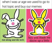 Memes, Run, and Hot Topic: when I was ur age we used to go to  hot topic and buy our memes  hey you made me  run along and die now.throw up a little