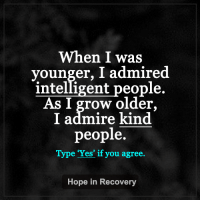 When I was  vounger, I admired  intelligent people.  As l grow older,  I admire kind  people.  Type 'Yes if you agree.  Hope in Recovery Now I know that the person who is kind is the more intelligent person.   #hopeinrecoverylovelightlaugh ♥ https://www.facebook.com/HopeInRecoveryThroughLoveLightLaughter/  ♥