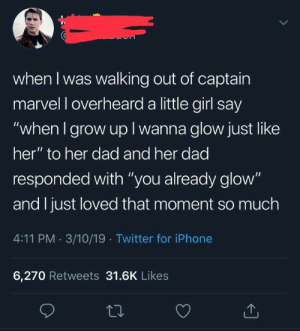 "Dad, Iphone, and Twitter: when I was walking out of captain  marvel l overheard a little girl say  ""when I grow up I wanna glow just like  her"" to her dad and her dad  responded with ""you already glow""  and I just loved that moment so much  4:11 PM 3/10/19 Twitter for iPhone  6,270 Retweets 31.6K Likes Captain Marvel wholesome"