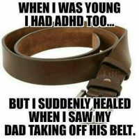 Dad, Lol, and Memes: WHEN I WAS YOUNG  HAD ADHD TOO...  BUT I SUDDENLY HEALED  WHEN I SAW MY  DAD TAKING OFF HIS BELT Fr lol MexicansProblemas Cred LOC