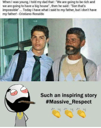 "Be Like, Cristiano Ronaldo, and Dad: When I was young, I told my dad that: ""We are going to be rich and  we are going to have a big house, then he said: ""Son that's  impossible"". Today i have what i said to my father, but i don't have  my father! Cristiano Ronaldo  Such an inspiring story  Twitter: BLB247 Snapchat : BELIKEBRO.COM belikebro sarcasm meme Follow @be.like.bro"