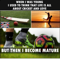 Life, Love, and Memes: WHEN I WAS YOUNG  I USED TO THINK THAT LIFE IS ALL  ABOUT CRICKET AND LOVE  BUT THEN I BECOME MATURE Admit the glory <3
