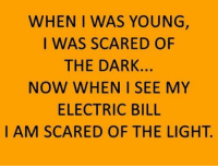 Electric Bill: WHEN I WAS YOUNG,  I WAS SCARED OF  THE DARK.  NOW WHEN I SEE MY  ELECTRIC BILL  I AM SCARED OF THE LIGHT