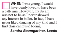 Memes, Ballet, and Classical Music.: WHEN I was young, I would  have dearly loved to have been  a ballerina. However, my dream  was not to be as I never showed  any interest in ballet. In fact, I have  never liked dancing of any kind and I  find classical music boring.  Sandra Baumgartner, Leeds