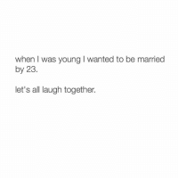 ok: when I was young l wanted to be married  by 23.  let's all laugh together. ok