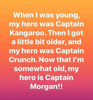 Somewhat: When I was young,  my hero was Captain  Kangaroo. Then I got  a little bit older, and  my hero was Captain  Crunch. Now that I'm  somewhat old, my  hero is Captain  Morgan!!