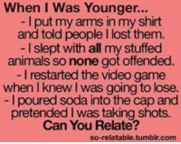 So Relatable Tumblr: When I Was Younger...  I put my arms in my shirt  and told people I lost them.  I slept with all my stuffed  animals so none got offended.  I restarted the video game  when I knew I was going to lose  I poured soda into the cap and  pretended l was taking shots.  Can You Relate?  so-relatable.tumblr.com