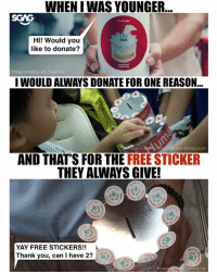 Memes, Thank You, and Free: WHEN I WAS YOUNGER  LAS DAY  HI! Would you  like to donate?  ONATIO  Image credits: SG Flag day  I WOULD ALWAYS DONATE FOR ONE REASON...  age cr  wordpress.com  AND THAT'S FOR THE FREE STICKER  THEY ALWAYS GIVE!  YAY FREE STICKERS!!  Thank you, can I have 2?  Imag  giving.s9 Hahaha who else does this? If you want to give back in other ways, Giving Week <link in bio> also has fun activities like parkour at the Giving Week Festival! sp