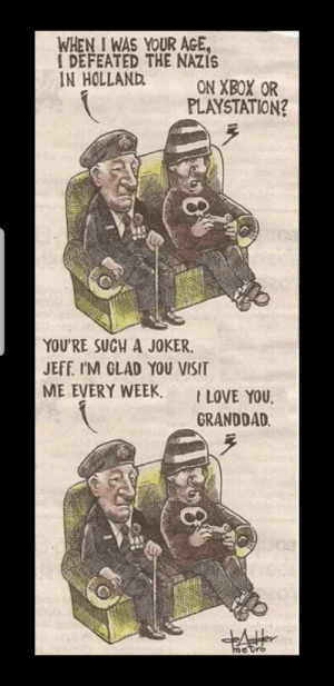 awesomacious:  When I was your age: WHEN I WAS YOUR AGE,  I DEFEATED THE NAZIS  IN HOLLAND  ON XBOX OR  PLAYSTATION?  YOU'RE SUCH A JOKER,  JEFF. I'M GLAD YOU VISIT  ME EVERY WEEK.  I LOVE YOU,  GRANDDAD.  metro awesomacious:  When I was your age
