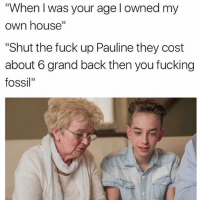 """Seems a bit harsh but yea it's true lol: """"When I was your age l owned my  own house""""  """"Shut the fuck up Pauline they cost  about 6 grand back then you fucking  fossil"""" Seems a bit harsh but yea it's true lol"""