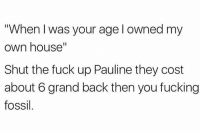 "Well this is awkward 👀: ""When I was your age l owned my  own house""  Shut the fuck up Pauline they cost  about 6 grand back then you fucking  fossil Well this is awkward 👀"