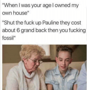 "STFU Pauline: ""When I was your age l owned my  own house""  Shut the fuck up Pauline they cost  about 6 grand back then you fucking  fossil"" STFU Pauline"