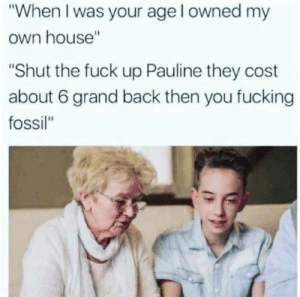 "Fossil: ""When I was your age l owned my  own house""  ""Shut the fuck up Pauline they cost  about 6 grand back then you fucking  fossil"""