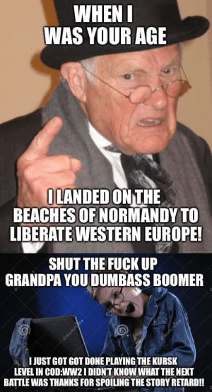 Grandpa, Death, and Europe: WHEN I  WAS YOUR AGE  OLANDED ON THE  BEACHES OF NORMANDY TO  LIBERATE WESTERN EUROPE!  SHUT THE FUCK UP  GRANDPA YOU DUMBASS BOOMER  IJUST GOT GOT DONE PLAYING THE KURSK  LEVEL IN COD:WW2I DIDNT KNOW WHAT THE NEXT  reambime  BATTLE WAS THANKS FOR SPOILING THE STORY RETARD!!  dreomsme i hayte old peeple dey stink of death